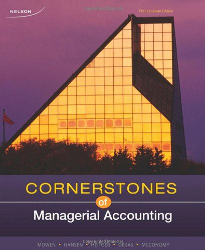 Cornerstones of Managerial Accounting Canadian 1st Edition By Mowen, Hansen, Heitger, Gekas, McConomy - Solution Manual