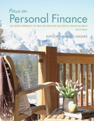 Focus on Personal Finance An Active Approach to Help You Develop Successful Financial Skills 4th Edition By Kapoor, Dlabay, Hughes, Hart - Solution Manual