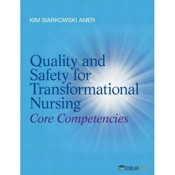 Solution Manual for Quality And Safety For Transformational Nursing Core Competencies, Quality And Safety For Transformational Nursing Core Competencies 1/E by Amer