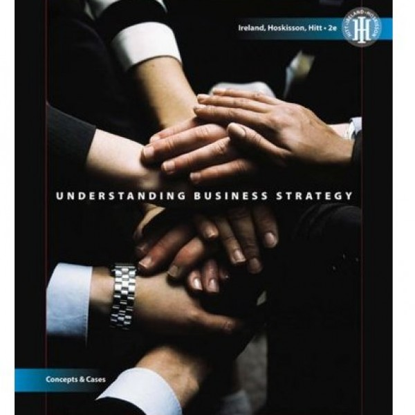 Solution Manual for Understanding Business Strategy Concepts And Cases 2/E by Ireland